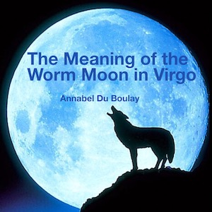 Annabel Du Boulay The Meaning of the Worm Moon in Virgo